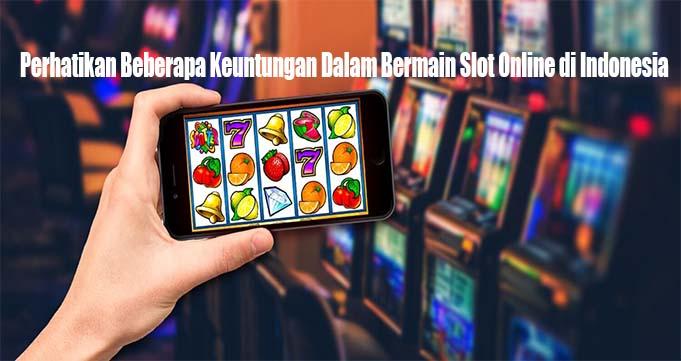 Perhatikan Beberapa Keuntungan Dalam Bermain Slot Online di Indonesia
